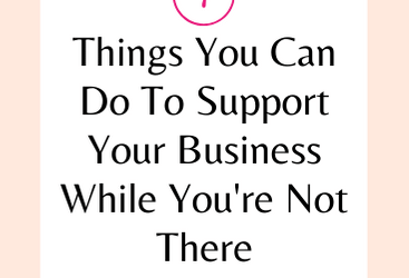 7 Things You Can Do To Support Your Business While You're Not There